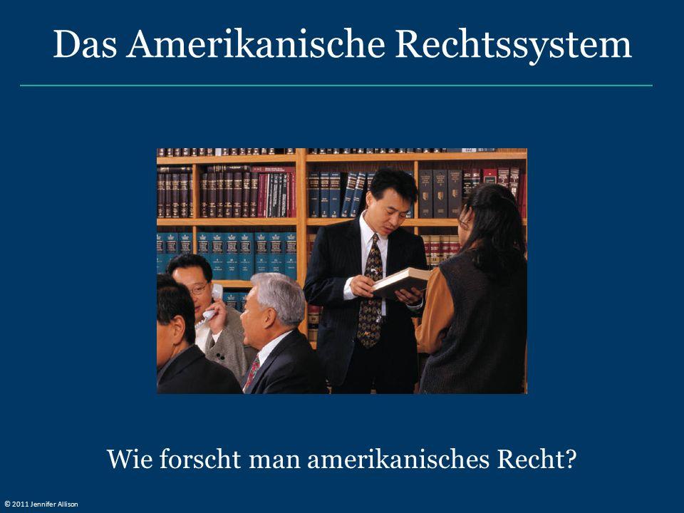 Das Amerikanische Rechtssystem Wie forscht man amerikanisches Recht? © 2011 Jennifer Allison