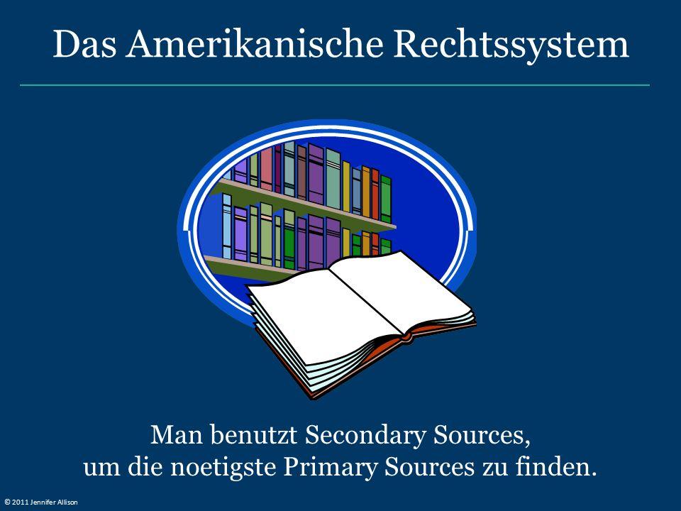 Man benutzt Secondary Sources, um die noetigste Primary Sources zu finden. Das Amerikanische Rechtssystem © 2011 Jennifer Allison