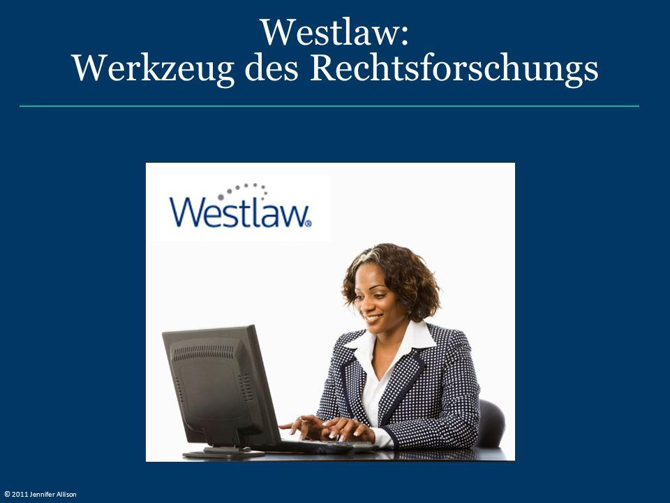 Westlaw: Werkzeug des Rechtsforschungs © 2011 Jennifer Allison