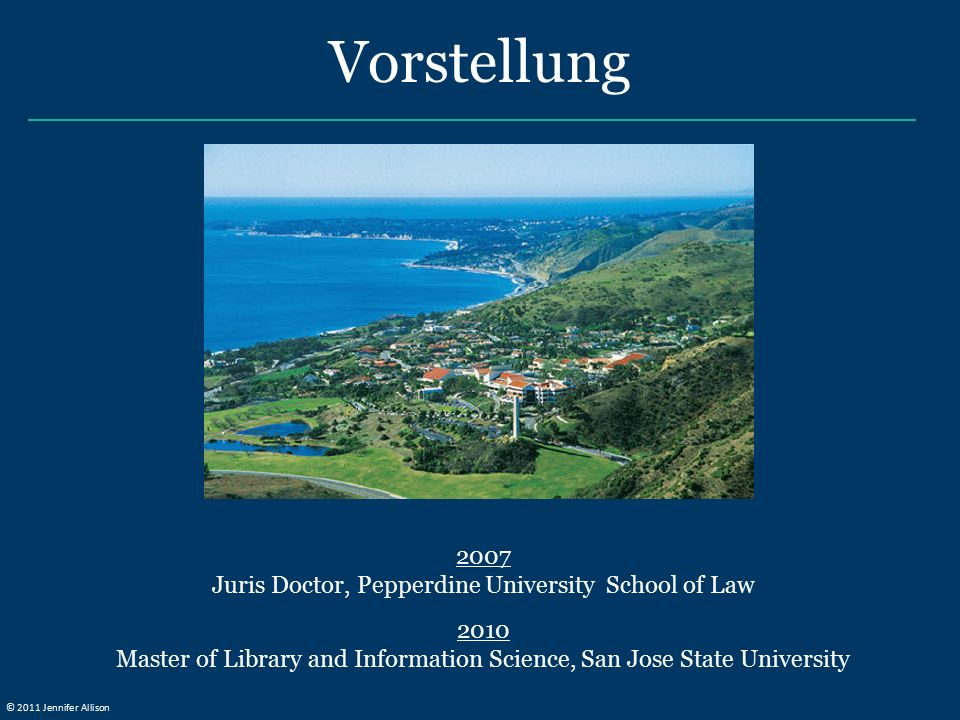 Vorstellung 2007 Juris Doctor, Pepperdine University School of Law 2010 Master of Library and Information Science, San Jose State University © 2011 Jennifer Allison