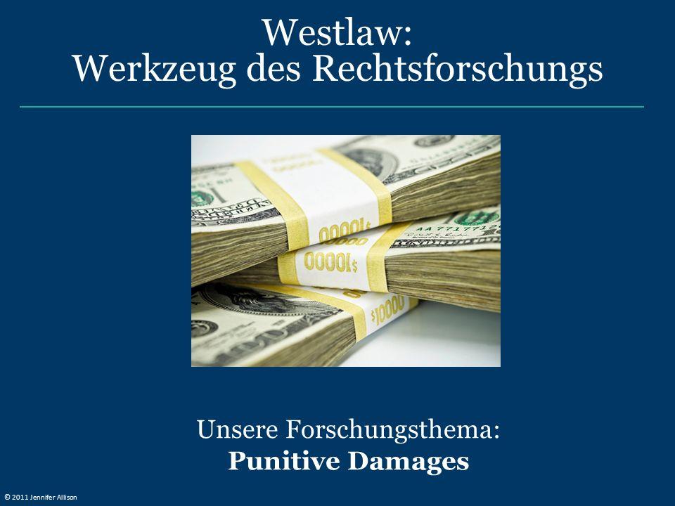 Unsere Forschungsthema: Punitive Damages Westlaw: Werkzeug des Rechtsforschungs © 2011 Jennifer Allison