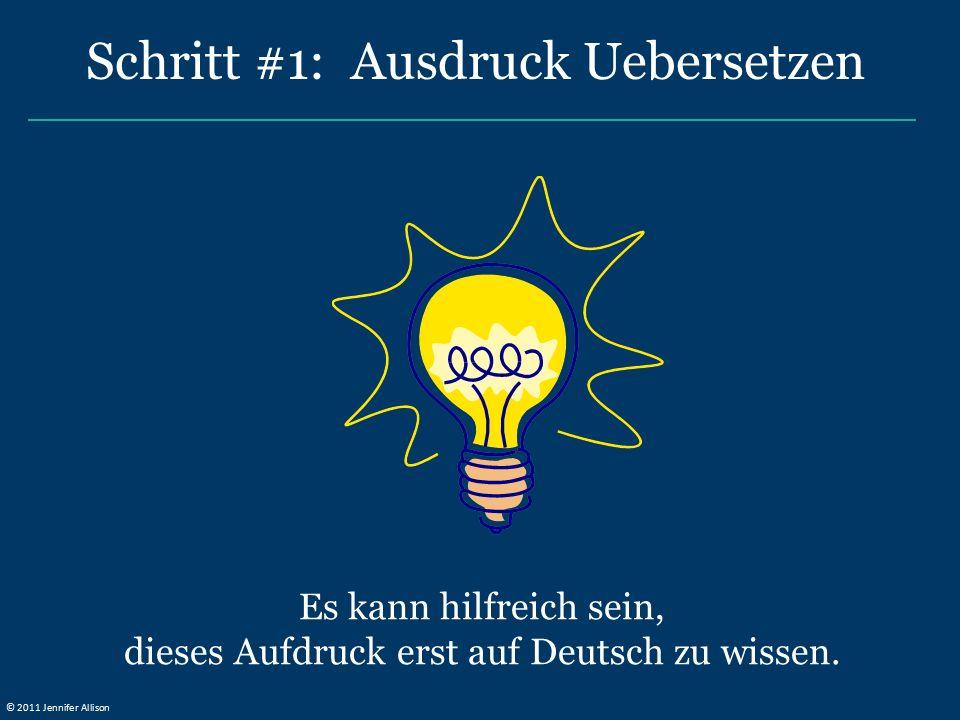 Es kann hilfreich sein, dieses Aufdruck erst auf Deutsch zu wissen. Schritt #1: Ausdruck Uebersetzen © 2011 Jennifer Allison