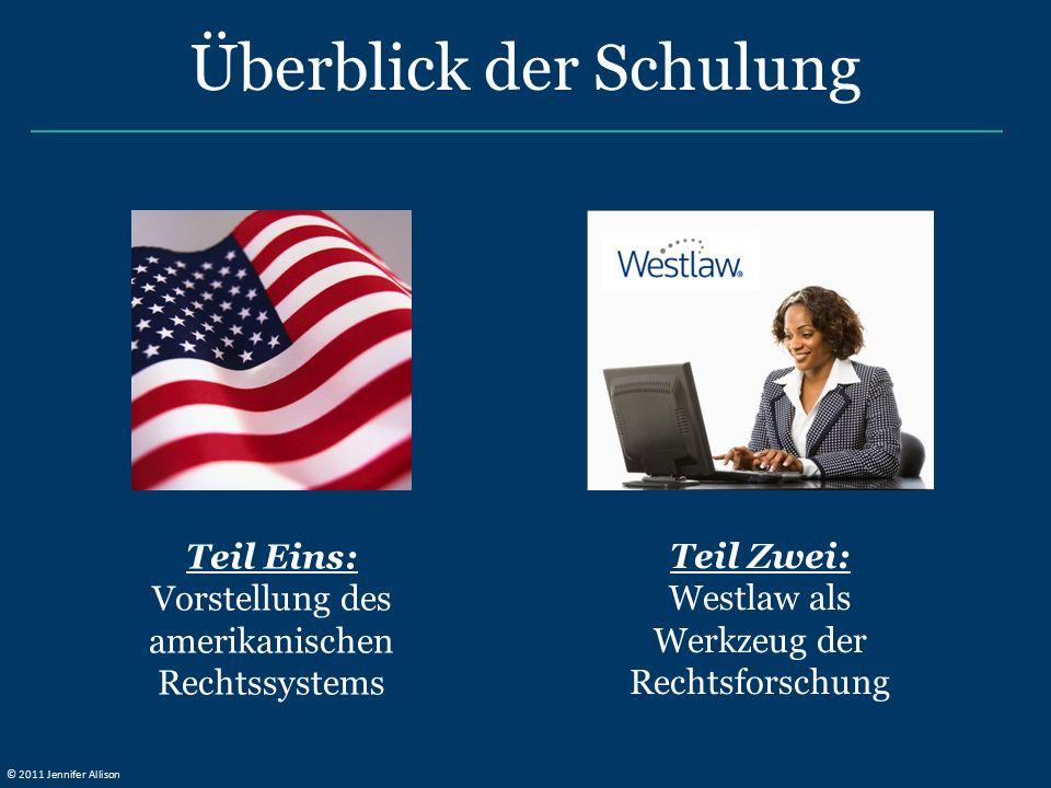 Teil Eins: Vorstellung des amerikanischen Rechtssystems Überblick der Schulung Teil Zwei: Westlaw als Werkzeug der Rechtsforschung © 2011 Jennifer All