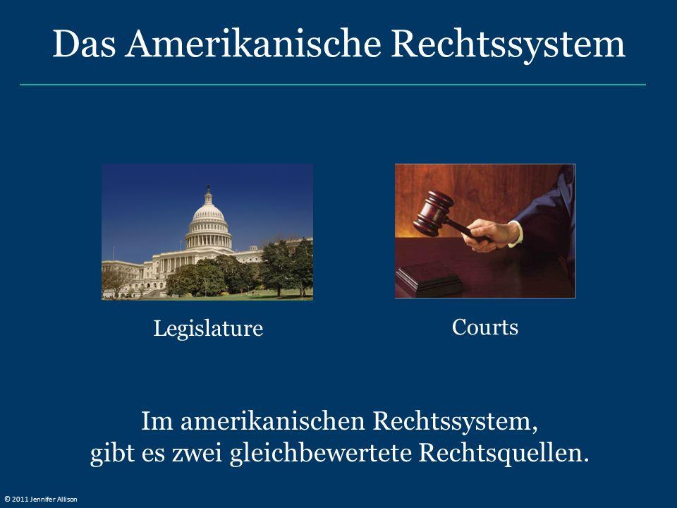 Im amerikanischen Rechtssystem, gibt es zwei gleichbewertete Rechtsquellen. Legislature Courts Das Amerikanische Rechtssystem © 2011 Jennifer Allison