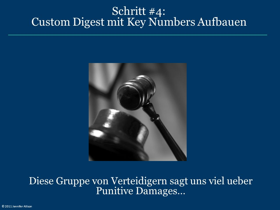 Schritt #4: Custom Digest mit Key Numbers Aufbauen Diese Gruppe von Verteidigern sagt uns viel ueber Punitive Damages… © 2011 Jennifer Allison