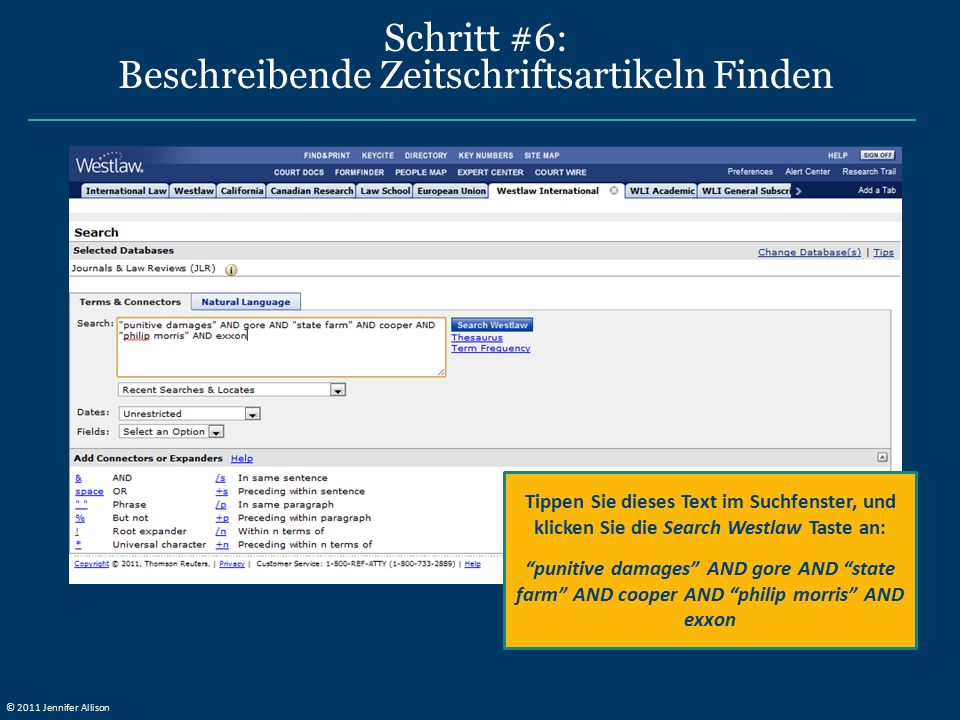 Schritt #6: Beschreibende Zeitschriftsartikeln Finden Tippen Sie dieses Text im Suchfenster, und klicken Sie die Search Westlaw Taste an: punitive damages AND gore AND state farm AND cooper AND philip morris AND exxon © 2011 Jennifer Allison