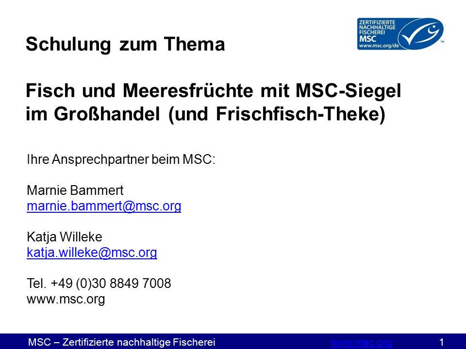 MSC – Zertifizierte nachhaltige Fischereiwww.msc.org 1www.msc.org Schulung zum Thema Fisch und Meeresfrüchte mit MSC-Siegel im Großhandel (und Frischfisch-Theke) Ihre Ansprechpartner beim MSC: Marnie Bammert marnie.bammert@msc.org marnie.bammert@msc.org Katja Willeke katja.willeke@msc.org Tel.