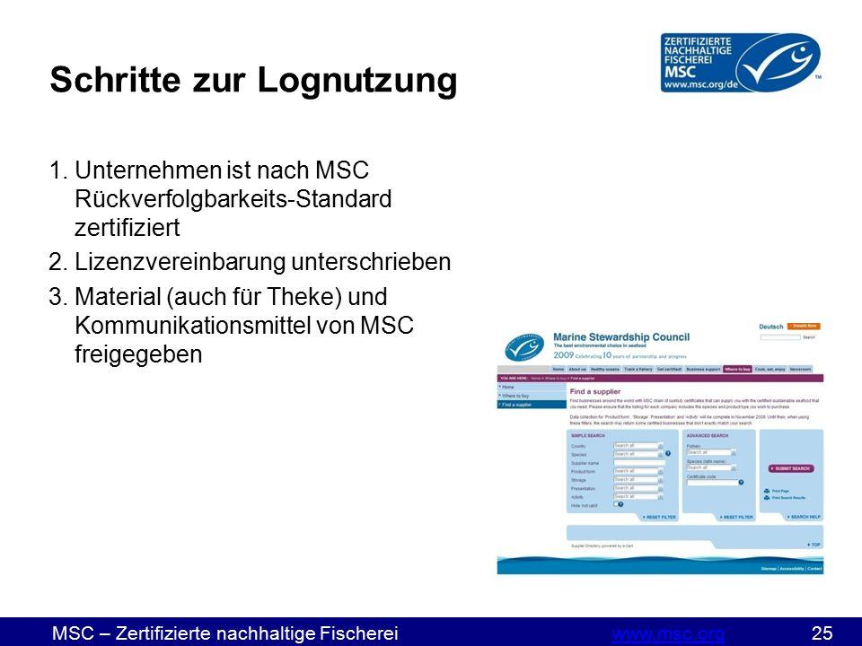 MSC – Zertifizierte nachhaltige Fischereiwww.msc.org 25www.msc.org Schritte zur Lognutzung 1.Unternehmen ist nach MSC Rückverfolgbarkeits-Standard zertifiziert 2.Lizenzvereinbarung unterschrieben 3.Material (auch für Theke) und Kommunikationsmittel von MSC freigegeben
