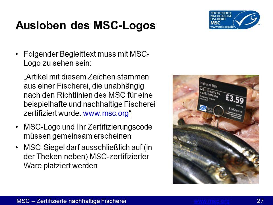 """MSC – Zertifizierte nachhaltige Fischereiwww.msc.org 27www.msc.org Ausloben des MSC-Logos Folgender Begleittext muss mit MSC- Logo zu sehen sein: """"Artikel mit diesem Zeichen stammen aus einer Fischerei, die unabhängig nach den Richtlinien des MSC für eine beispielhafte und nachhaltige Fischerei zertifiziert wurde."""