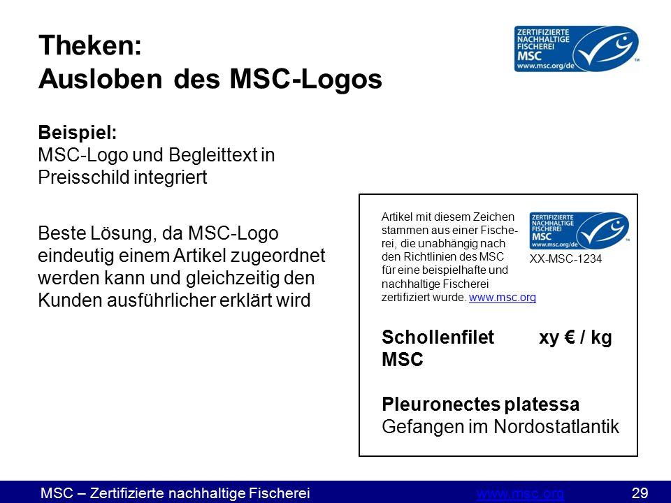 MSC – Zertifizierte nachhaltige Fischereiwww.msc.org 29www.msc.org Theken: Ausloben des MSC-Logos Beispiel: MSC-Logo und Begleittext in Preisschild integriert Beste Lösung, da MSC-Logo eindeutig einem Artikel zugeordnet werden kann und gleichzeitig den Kunden ausführlicher erklärt wird Artikel mit diesem Zeichen stammen aus einer Fische- rei, die unabhängig nach den Richtlinien des MSC für eine beispielhafte und nachhaltige Fischerei zertifiziert wurde.