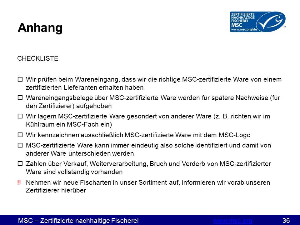 MSC – Zertifizierte nachhaltige Fischereiwww.msc.org 36www.msc.org CHECKLISTE  Wir prüfen beim Wareneingang, dass wir die richtige MSC-zertifizierte Ware von einem zertifizierten Lieferanten erhalten haben  Wareneingangsbelege über MSC-zertifizierte Ware werden für spätere Nachweise (für den Zertifizierer) aufgehoben  Wir lagern MSC-zertifizierte Ware gesondert von anderer Ware (z.