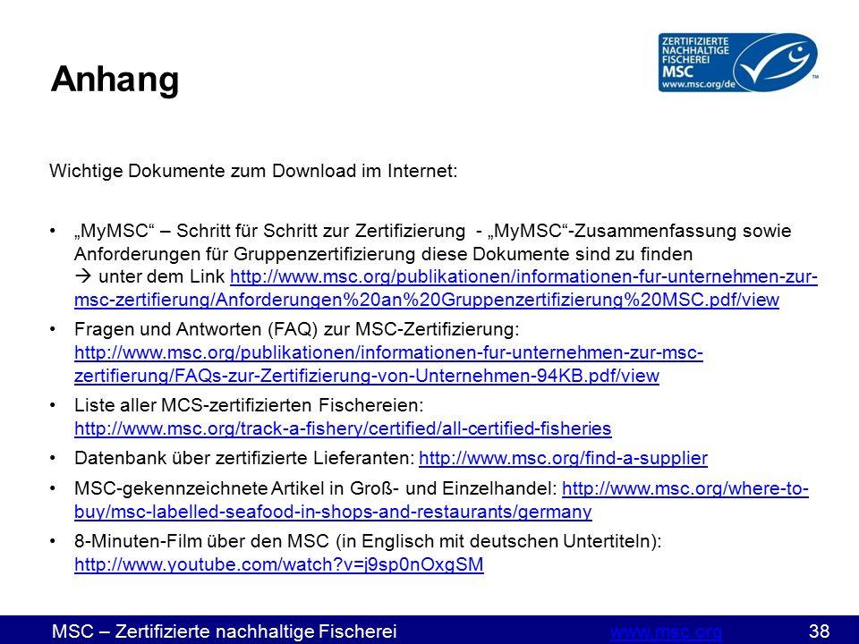 """MSC – Zertifizierte nachhaltige Fischereiwww.msc.org 38www.msc.org Wichtige Dokumente zum Download im Internet: """"MyMSC – Schritt für Schritt zur Zertifizierung - """"MyMSC -Zusammenfassung sowie Anforderungen für Gruppenzertifizierung diese Dokumente sind zu finden  unter dem Link http://www.msc.org/publikationen/informationen-fur-unternehmen-zur- msc-zertifierung/Anforderungen%20an%20Gruppenzertifizierung%20MSC.pdf/viewhttp://www.msc.org/publikationen/informationen-fur-unternehmen-zur- msc-zertifierung/Anforderungen%20an%20Gruppenzertifizierung%20MSC.pdf/view Fragen und Antworten (FAQ) zur MSC-Zertifizierung: http://www.msc.org/publikationen/informationen-fur-unternehmen-zur-msc- zertifierung/FAQs-zur-Zertifizierung-von-Unternehmen-94KB.pdf/view http://www.msc.org/publikationen/informationen-fur-unternehmen-zur-msc- zertifierung/FAQs-zur-Zertifizierung-von-Unternehmen-94KB.pdf/view Liste aller MCS-zertifizierten Fischereien: http://www.msc.org/track-a-fishery/certified/all-certified-fisheries http://www.msc.org/track-a-fishery/certified/all-certified-fisheries Datenbank über zertifizierte Lieferanten: http://www.msc.org/find-a-supplierhttp://www.msc.org/find-a-supplier MSC-gekennzeichnete Artikel in Groß- und Einzelhandel: http://www.msc.org/where-to- buy/msc-labelled-seafood-in-shops-and-restaurants/germanyhttp://www.msc.org/where-to- buy/msc-labelled-seafood-in-shops-and-restaurants/germany 8-Minuten-Film über den MSC (in Englisch mit deutschen Untertiteln): http://www.youtube.com/watch v=j9sp0nOxgSM http://www.youtube.com/watch v=j9sp0nOxgSM Anhang"""
