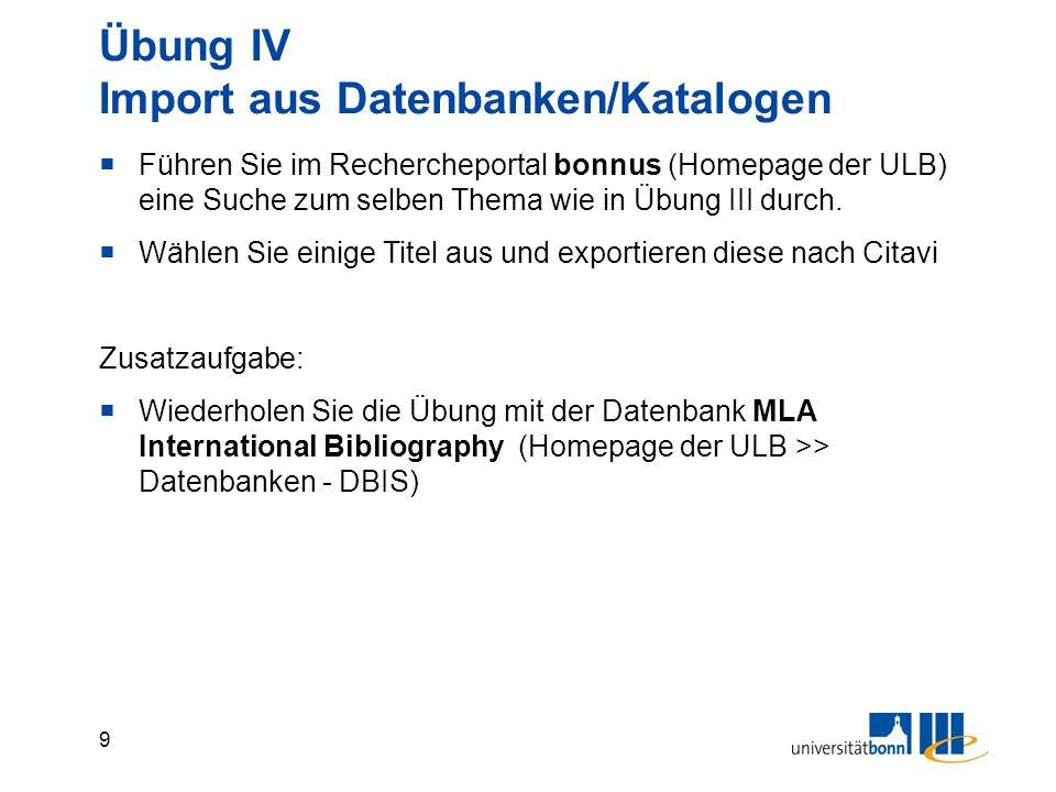 9 Übung IV Import aus Datenbanken/Katalogen  Führen Sie im Rechercheportal bonnus (Homepage der ULB) eine Suche zum selben Thema wie in Übung III durch.