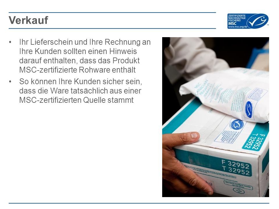 Ihr Lieferschein und Ihre Rechnung an Ihre Kunden sollten einen Hinweis darauf enthalten, dass das Produkt MSC-zertifizierte Rohware enthält So können Ihre Kunden sicher sein, dass die Ware tatsächlich aus einer MSC-zertifizierten Quelle stammt Verkauf
