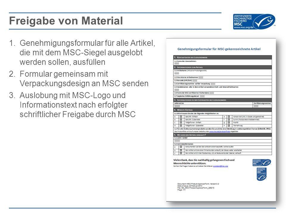 1.Genehmigungsformular für alle Artikel, die mit dem MSC-Siegel ausgelobt werden sollen, ausfüllen 2.Formular gemeinsam mit Verpackungsdesign an MSC senden 3.Auslobung mit MSC-Logo und Informationstext nach erfolgter schriftlicher Freigabe durch MSC Freigabe von Material