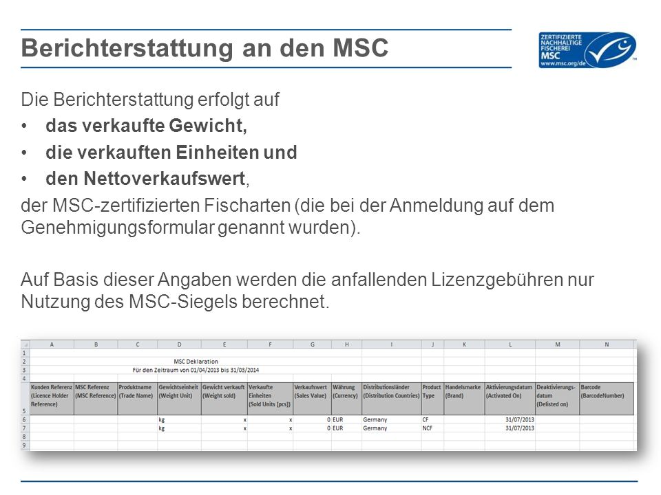 Die Berichterstattung erfolgt auf das verkaufte Gewicht, die verkauften Einheiten und den Nettoverkaufswert, der MSC-zertifizierten Fischarten (die bei der Anmeldung auf dem Genehmigungsformular genannt wurden).