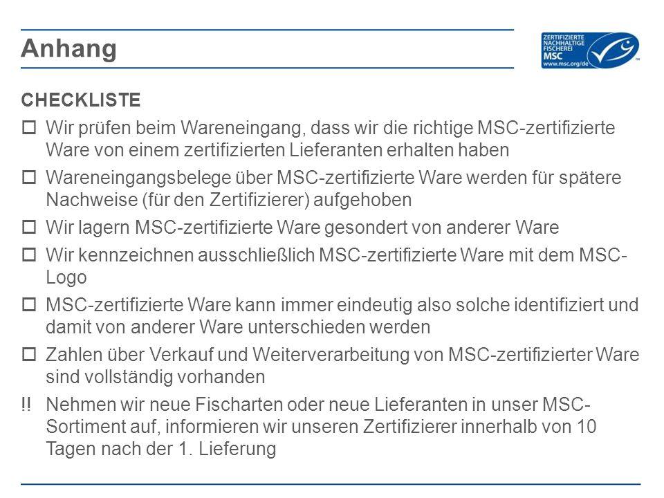 CHECKLISTE  Wir prüfen beim Wareneingang, dass wir die richtige MSC-zertifizierte Ware von einem zertifizierten Lieferanten erhalten haben  Wareneingangsbelege über MSC-zertifizierte Ware werden für spätere Nachweise (für den Zertifizierer) aufgehoben  Wir lagern MSC-zertifizierte Ware gesondert von anderer Ware  Wir kennzeichnen ausschließlich MSC-zertifizierte Ware mit dem MSC- Logo  MSC-zertifizierte Ware kann immer eindeutig also solche identifiziert und damit von anderer Ware unterschieden werden  Zahlen über Verkauf und Weiterverarbeitung von MSC-zertifizierter Ware sind vollständig vorhanden !!Nehmen wir neue Fischarten oder neue Lieferanten in unser MSC- Sortiment auf, informieren wir unseren Zertifizierer innerhalb von 10 Tagen nach der 1.