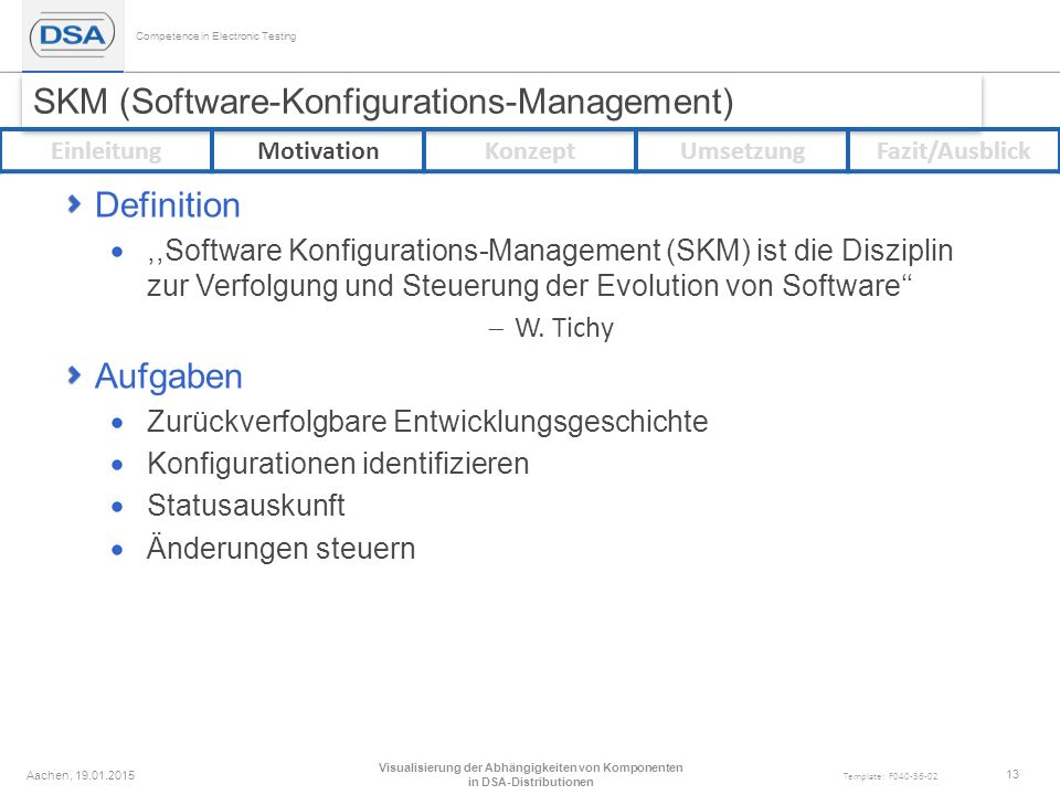 Competence in Electronic Testing Template: F040-36-02 SKM (Software-Konfigurations-Management) Definition,,Software Konfigurations-Management (SKM) ist die Disziplin zur Verfolgung und Steuerung der Evolution von Software''  W.