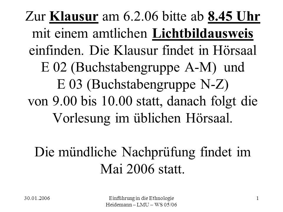 30.01.2006Einführung in die Ethnologie Heidemann – LMU – WS 05/06 1 Zur Klausur am 6.2.06 bitte ab 8.45 Uhr mit einem amtlichen Lichtbildausweis einfinden.