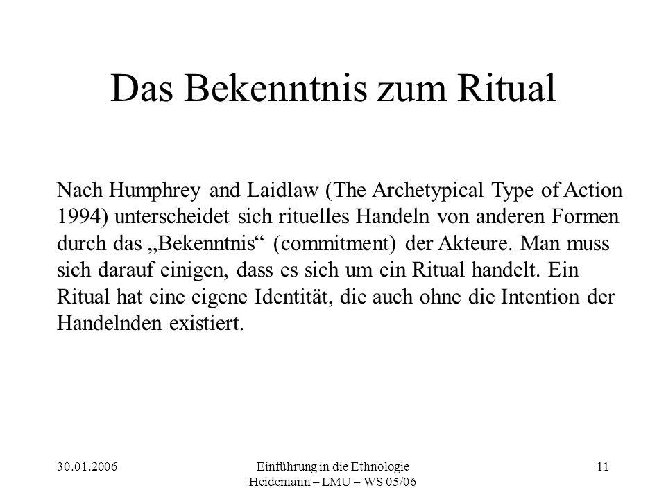 """30.01.2006Einführung in die Ethnologie Heidemann – LMU – WS 05/06 11 Das Bekenntnis zum Ritual Nach Humphrey and Laidlaw (The Archetypical Type of Action 1994) unterscheidet sich rituelles Handeln von anderen Formen durch das """"Bekenntnis (commitment) der Akteure."""