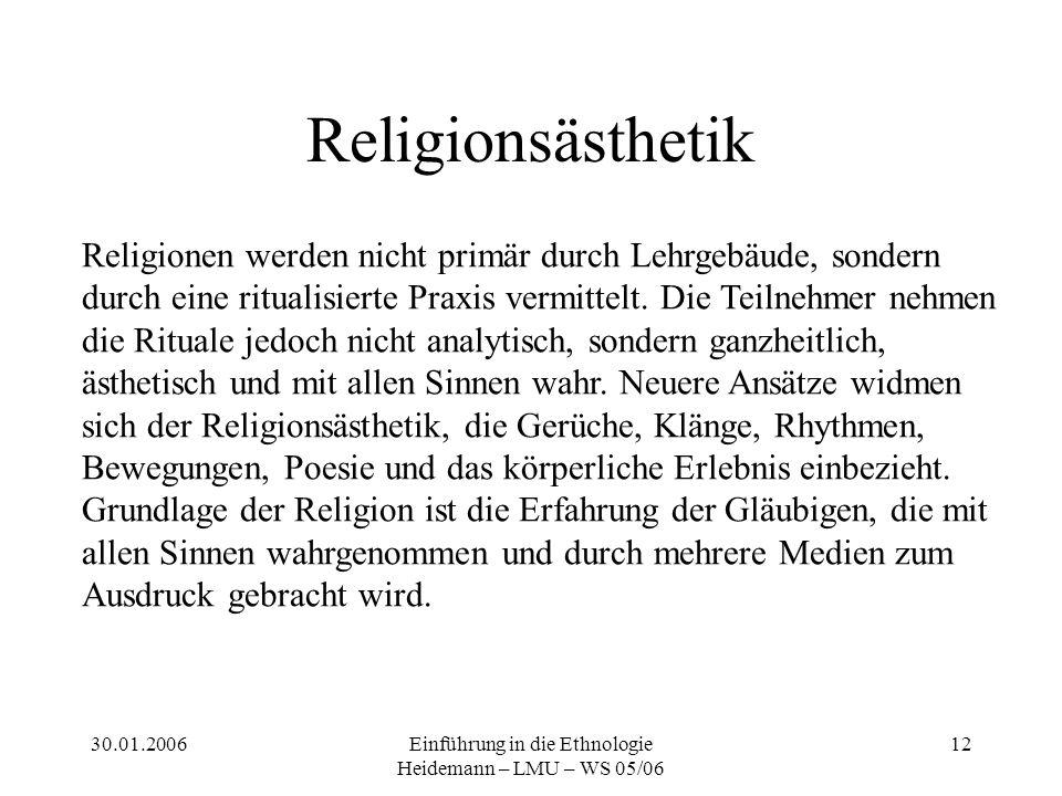 30.01.2006Einführung in die Ethnologie Heidemann – LMU – WS 05/06 12 Religionsästhetik Religionen werden nicht primär durch Lehrgebäude, sondern durch eine ritualisierte Praxis vermittelt.