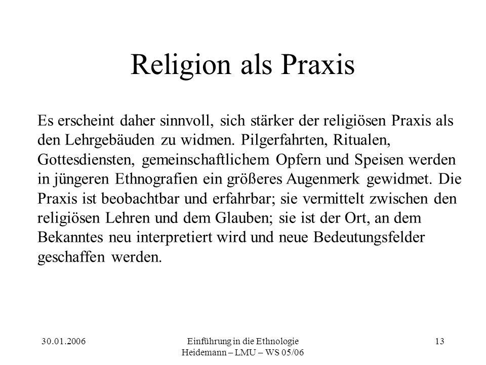 30.01.2006Einführung in die Ethnologie Heidemann – LMU – WS 05/06 13 Religion als Praxis Es erscheint daher sinnvoll, sich stärker der religiösen Praxis als den Lehrgebäuden zu widmen.