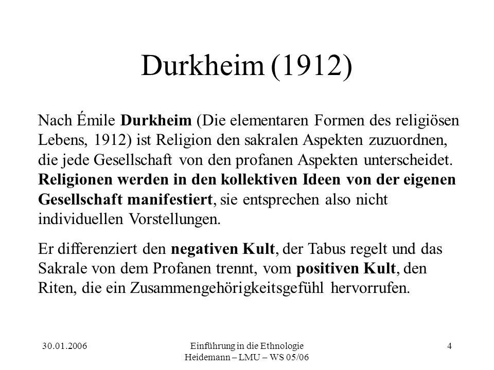 30.01.2006Einführung in die Ethnologie Heidemann – LMU – WS 05/06 4 Durkheim (1912) Nach Émile Durkheim (Die elementaren Formen des religiösen Lebens, 1912) ist Religion den sakralen Aspekten zuzuordnen, die jede Gesellschaft von den profanen Aspekten unterscheidet.