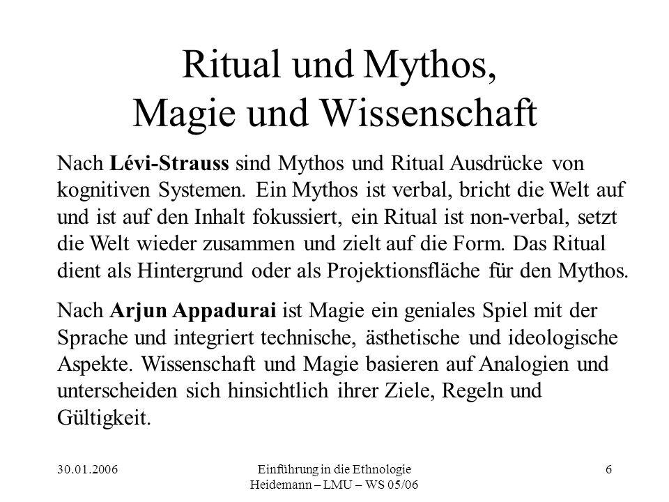 30.01.2006Einführung in die Ethnologie Heidemann – LMU – WS 05/06 6 Ritual und Mythos, Magie und Wissenschaft Nach Lévi-Strauss sind Mythos und Ritual Ausdrücke von kognitiven Systemen.