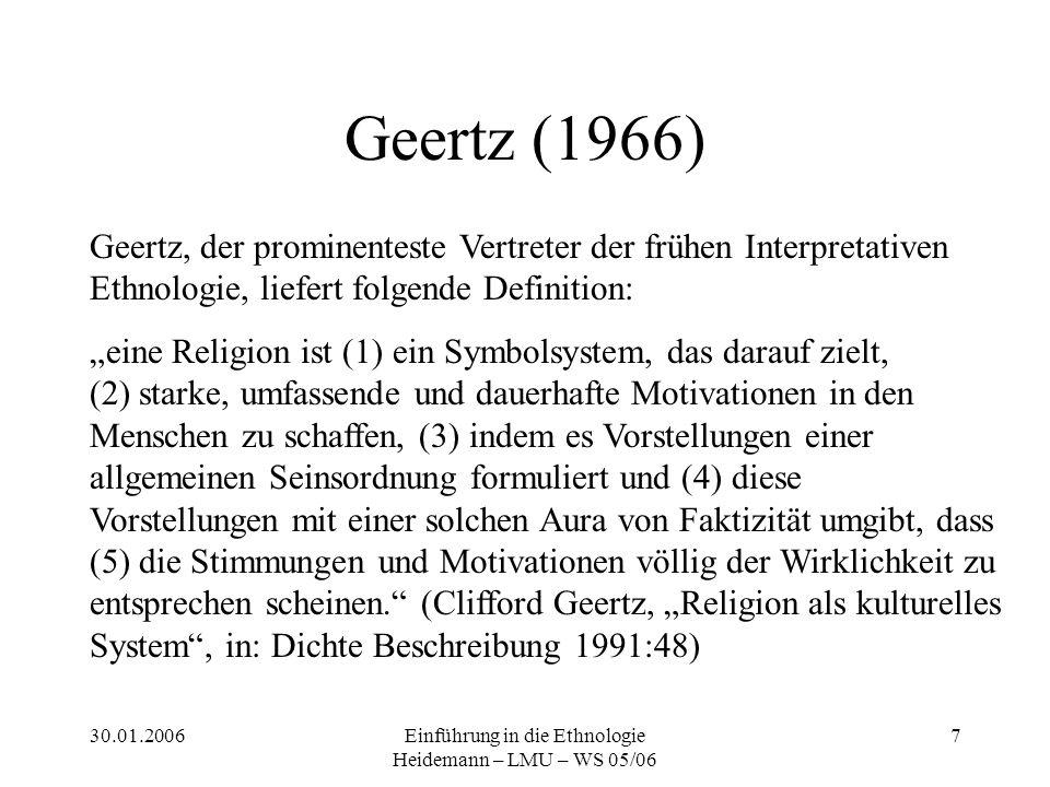 """30.01.2006Einführung in die Ethnologie Heidemann – LMU – WS 05/06 7 Geertz (1966) Geertz, der prominenteste Vertreter der frühen Interpretativen Ethnologie, liefert folgende Definition: """"eine Religion ist (1) ein Symbolsystem, das darauf zielt, (2) starke, umfassende und dauerhafte Motivationen in den Menschen zu schaffen, (3) indem es Vorstellungen einer allgemeinen Seinsordnung formuliert und (4) diese Vorstellungen mit einer solchen Aura von Faktizität umgibt, dass (5) die Stimmungen und Motivationen völlig der Wirklichkeit zu entsprechen scheinen. (Clifford Geertz, """"Religion als kulturelles System , in: Dichte Beschreibung 1991:48)"""