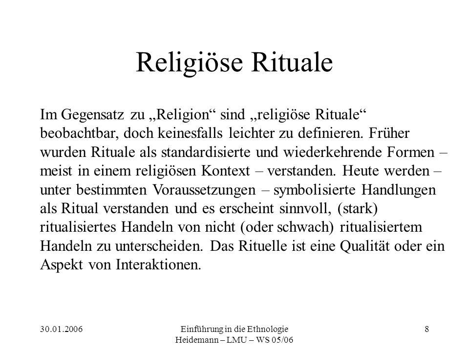 """30.01.2006Einführung in die Ethnologie Heidemann – LMU – WS 05/06 8 Religiöse Rituale Im Gegensatz zu """"Religion sind """"religiöse Rituale beobachtbar, doch keinesfalls leichter zu definieren."""
