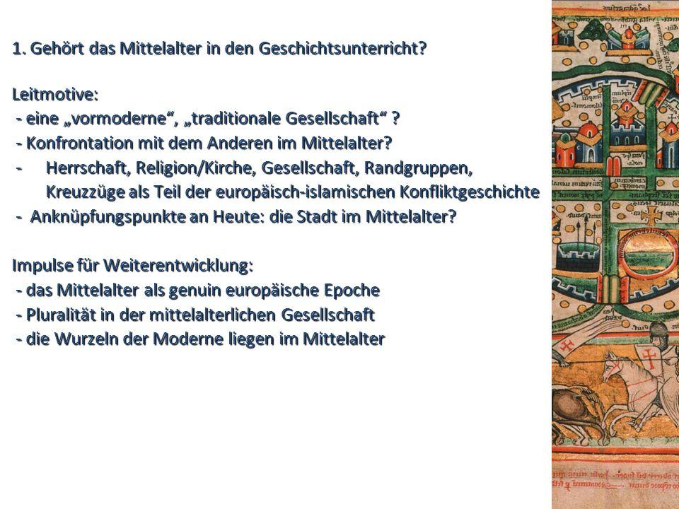 """1. Gehört das Mittelalter in den Geschichtsunterricht? Leitmotive: - eine """"vormoderne"""", """"traditionale Gesellschaft"""" ? - eine """"vormoderne"""", """"traditiona"""