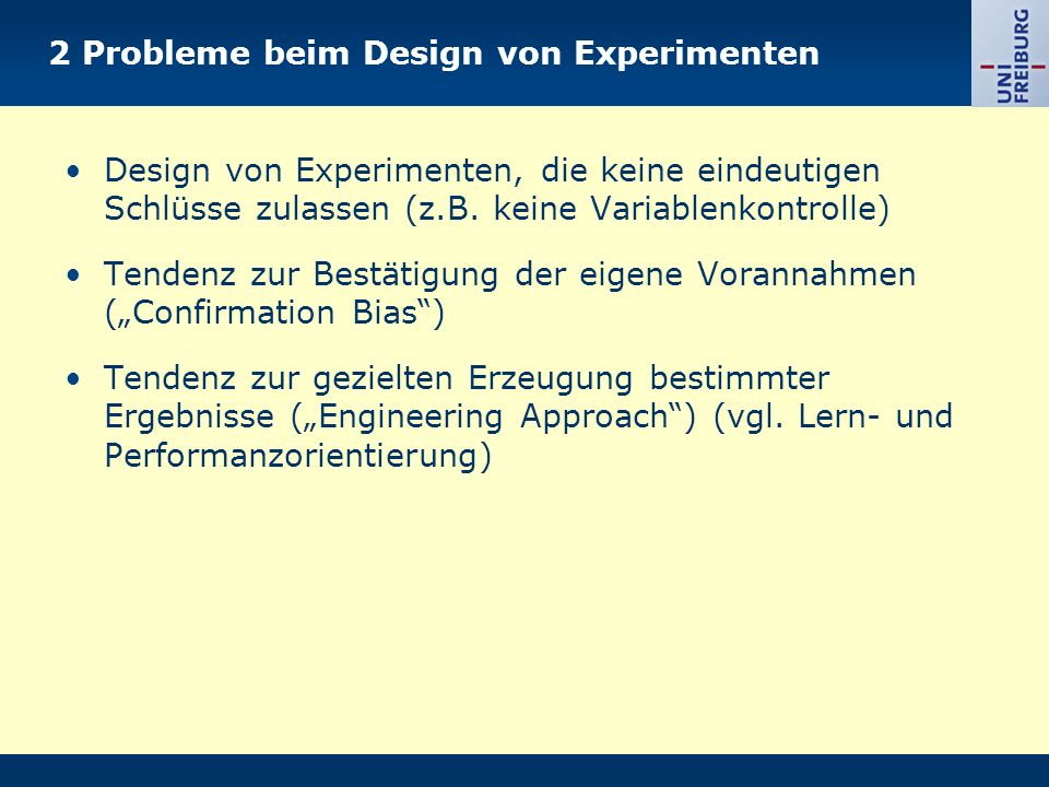 2 Probleme beim Design von Experimenten Design von Experimenten, die keine eindeutigen Schlüsse zulassen (z.B. keine Variablenkontrolle) Tendenz zur B