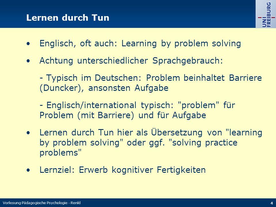 Vorlesung Pädagogische Psychologie - Renkl 4 Lernen durch Tun Englisch, oft auch: Learning by problem solving Achtung unterschiedlicher Sprachgebrauch