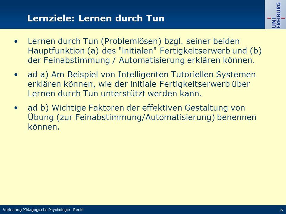 Vorlesung Pädagogische Psychologie - Renkl 6 Lernziele: Lernen durch Tun Lernen durch Tun (Problemlösen) bzgl. seiner beiden Hauptfunktion (a) des