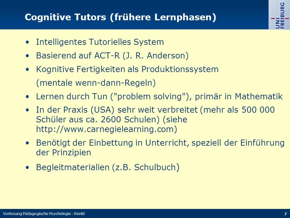 Vorlesung Pädagogische Psychologie - Renkl 7 Cognitive Tutors (frühere Lernphasen) Intelligentes Tutorielles System Basierend auf ACT-R (J. R. Anderso