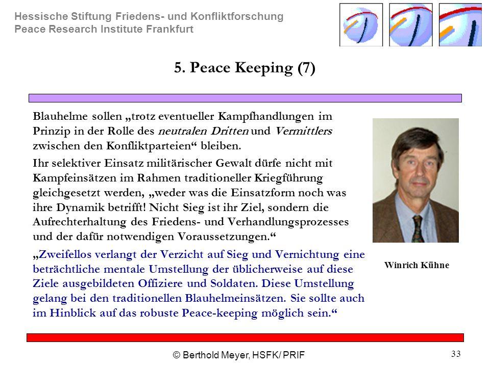 Hessische Stiftung Friedens- und Konfliktforschung Peace Research Institute Frankfurt © Berthold Meyer, HSFK/ PRIF 33 5. Peace Keeping (7) Blauhelme s