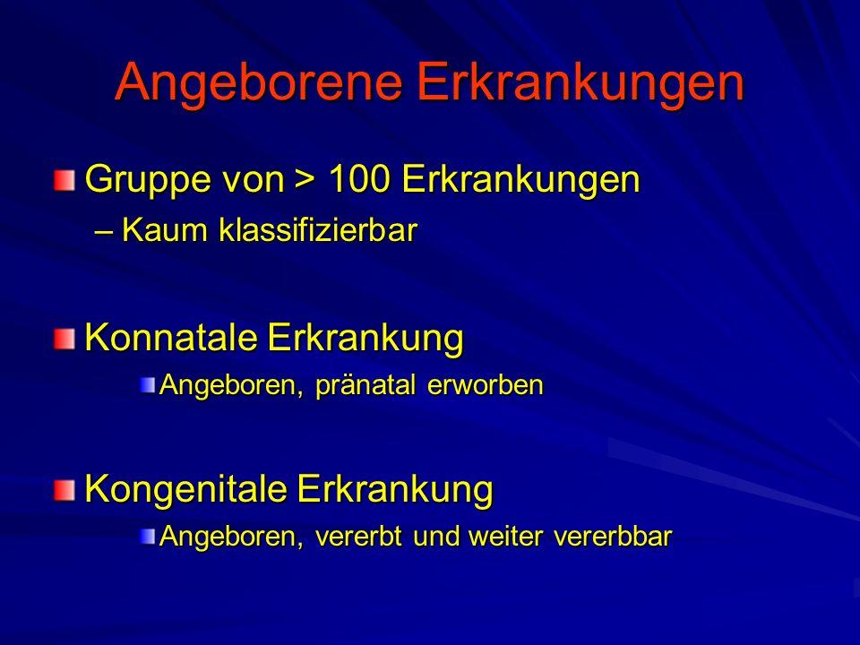 Angeborene Erkrankungen Gruppe von > 100 Erkrankungen –Kaum klassifizierbar Konnatale Erkrankung Angeboren, pränatal erworben Kongenitale Erkrankung A