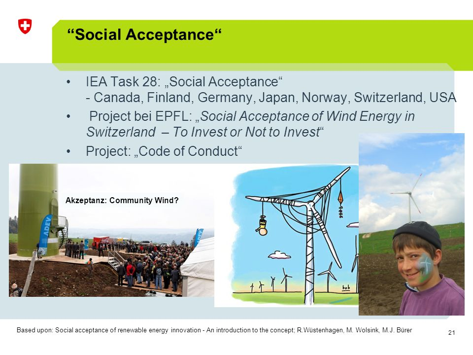 "21 Social Acceptance IEA Task 28: ""Social Acceptance - Canada, Finland, Germany, Japan, Norway, Switzerland, USA Project bei EPFL: ""Social Acceptance of Wind Energy in Switzerland – To Invest or Not to Invest Project: ""Code of Conduct Based upon: Social acceptance of renewable energy innovation - An introduction to the concept; R.Wüstenhagen, M."