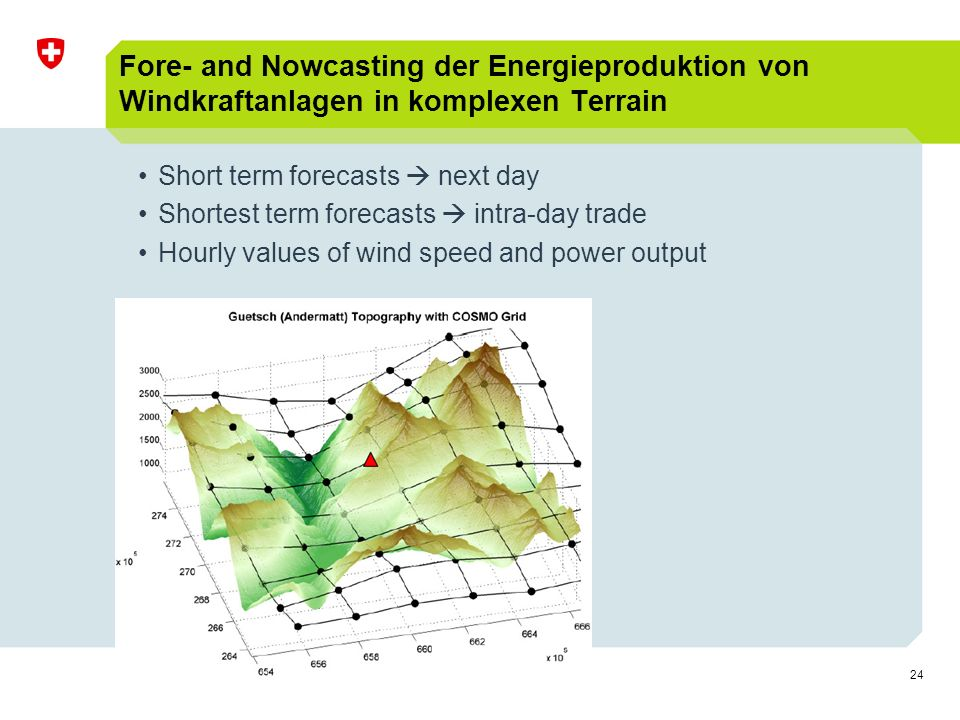 24 Fore- and Nowcasting der Energieproduktion von Windkraftanlagen in komplexen Terrain Short term forecasts  next day Shortest term forecasts  intra-day trade Hourly values of wind speed and power output