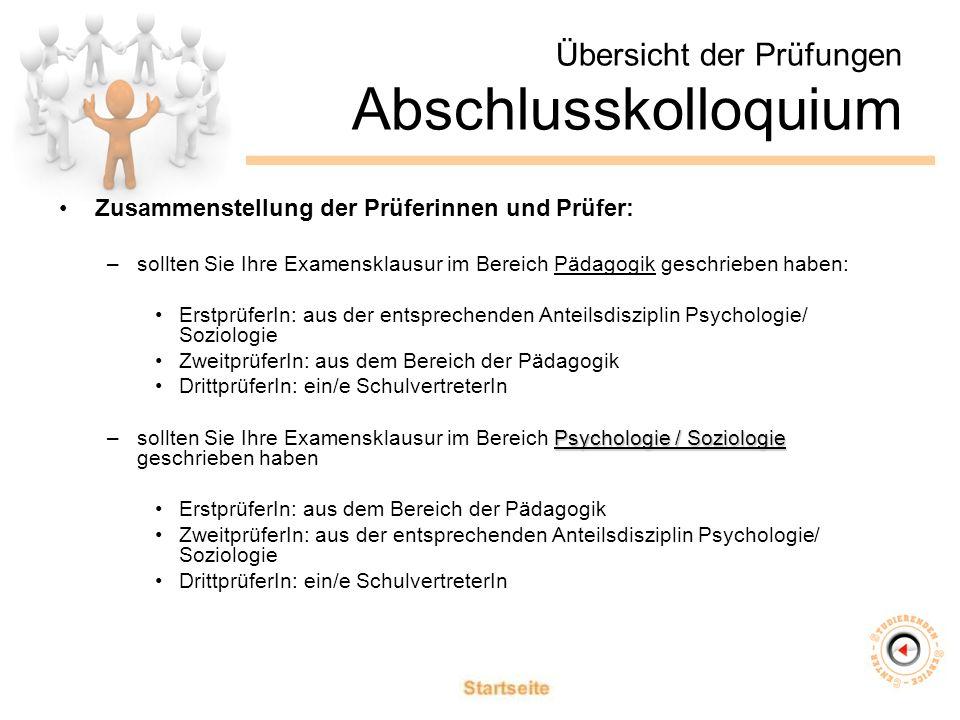 Übersicht der Prüfungen Abschlusskolloquium Zusammenstellung der Prüferinnen und Prüfer: –sollten Sie Ihre Examensklausur im Bereich Pädagogik geschrieben haben: ErstprüferIn: aus der entsprechenden Anteilsdisziplin Psychologie/ Soziologie ZweitprüferIn: aus dem Bereich der Pädagogik DrittprüferIn: ein/e SchulvertreterIn Psychologie / Soziologie –sollten Sie Ihre Examensklausur im Bereich Psychologie / Soziologie geschrieben haben ErstprüferIn: aus dem Bereich der Pädagogik ZweitprüferIn: aus der entsprechenden Anteilsdisziplin Psychologie/ Soziologie DrittprüferIn: ein/e SchulvertreterIn