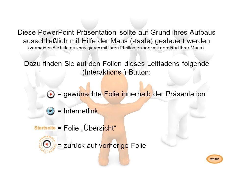 Diese PowerPoint-Präsentation sollte auf Grund ihres Aufbaus ausschließlich mit Hilfe der Maus (-taste) gesteuert werden (vermeiden Sie bitte das navigieren mit Ihren Pfeiltasten oder mit dem Rad Ihrer Maus).
