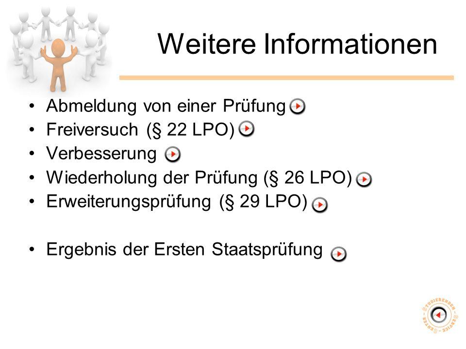 Weitere Informationen Abmeldung von einer Prüfung Freiversuch (§ 22 LPO) Verbesserung Wiederholung der Prüfung (§ 26 LPO) Erweiterungsprüfung (§ 29 LPO) Ergebnis der Ersten Staatsprüfung