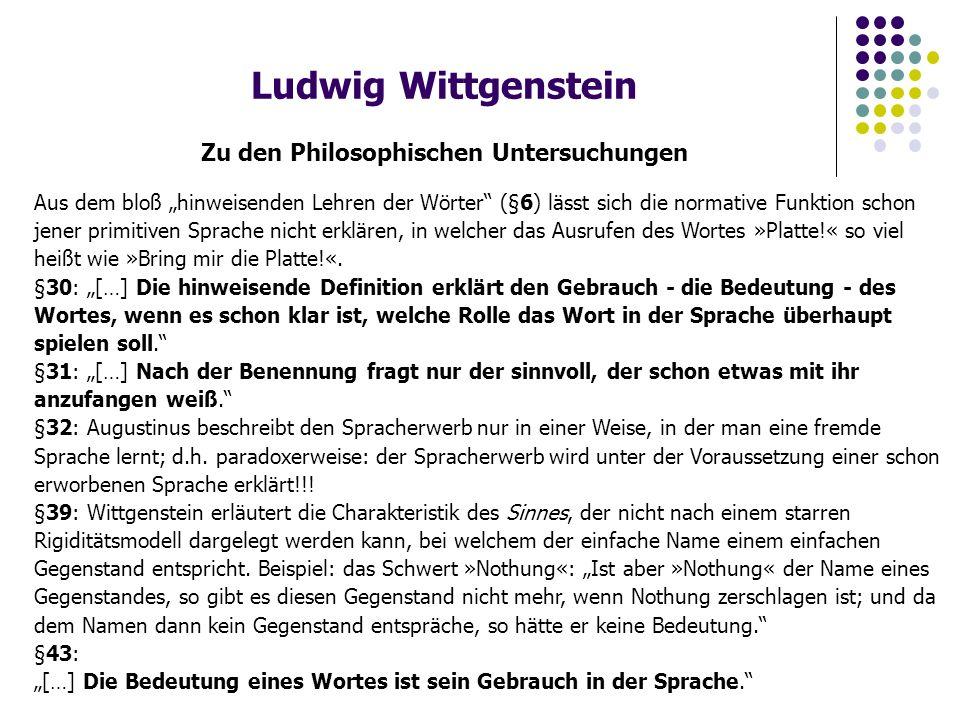 """Ludwig Wittgenstein Zu den Philosophischen Untersuchungen Aus dem bloß """"hinweisenden Lehren der Wörter (§6) lässt sich die normative Funktion schon jener primitiven Sprache nicht erklären, in welcher das Ausrufen des Wortes »Platte!« so viel heißt wie »Bring mir die Platte!«."""