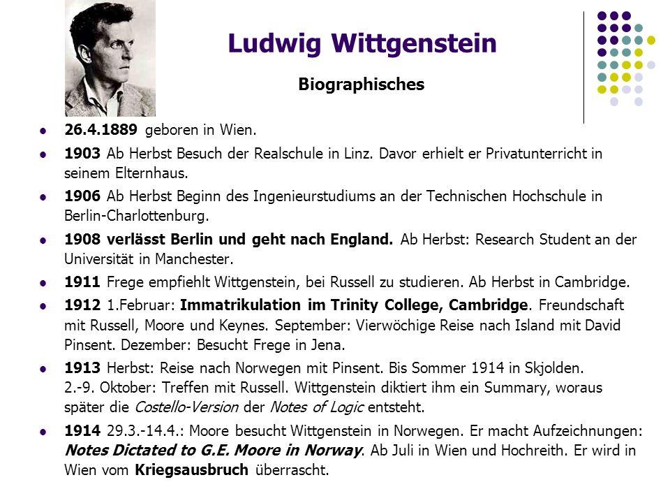 Ludwig Wittgenstein Biographisches 26.4.1889 geboren in Wien. 1903 Ab Herbst Besuch der Realschule in Linz. Davor erhielt er Privatunterricht in seine
