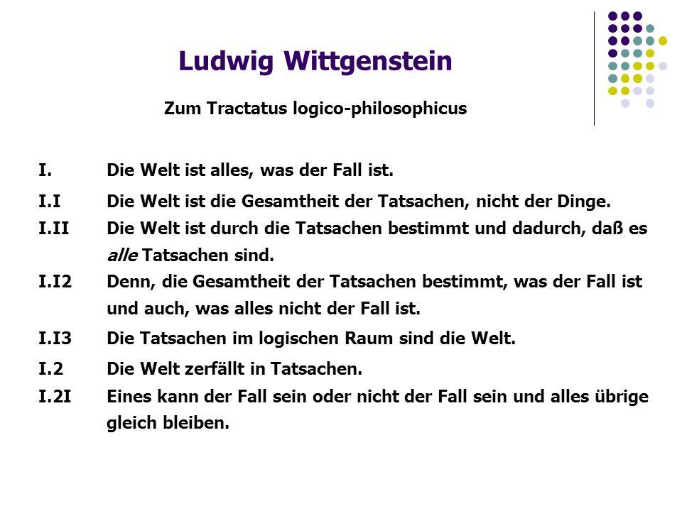 Ludwig Wittgenstein Zum Tractatus logico-philosophicus I.Die Welt ist alles, was der Fall ist. I.IDie Welt ist die Gesamtheit der Tatsachen, nicht der