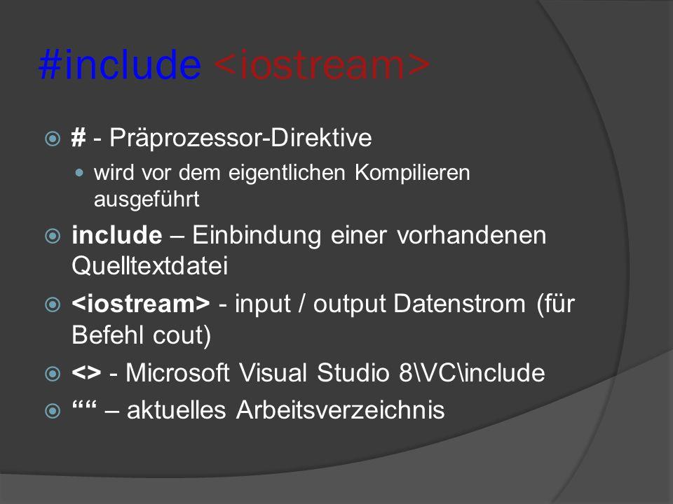 #include  # - Präprozessor-Direktive wird vor dem eigentlichen Kompilieren ausgeführt  include – Einbindung einer vorhandenen Quelltextdatei  - input / output Datenstrom (für Befehl cout)  <> - Microsoft Visual Studio 8\VC\include  – aktuelles Arbeitsverzeichnis