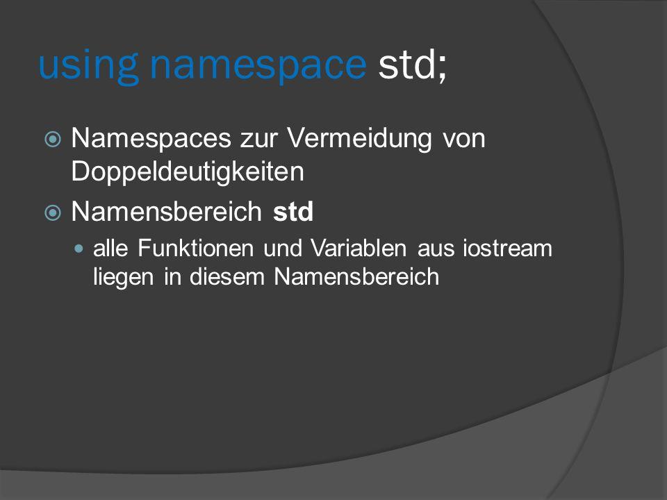 using namespace std;  Namespaces zur Vermeidung von Doppeldeutigkeiten  Namensbereich std alle Funktionen und Variablen aus iostream liegen in diese