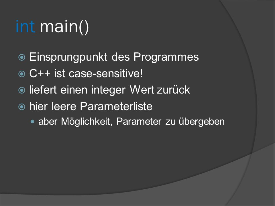 int main()  Einsprungpunkt des Programmes  C++ ist case-sensitive!  liefert einen integer Wert zurück  hier leere Parameterliste aber Möglichkeit,