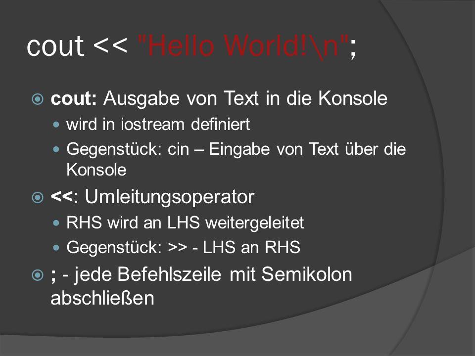 cout << Hello World!\n ;  cout: Ausgabe von Text in die Konsole wird in iostream definiert Gegenstück: cin – Eingabe von Text über die Konsole  <<: Umleitungsoperator RHS wird an LHS weitergeleitet Gegenstück: >> - LHS an RHS  ; - jede Befehlszeile mit Semikolon abschließen