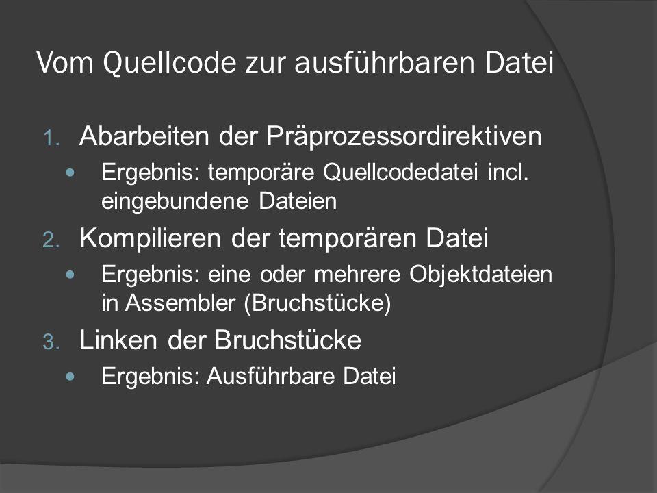 Vom Quellcode zur ausführbaren Datei 1. Abarbeiten der Präprozessordirektiven Ergebnis: temporäre Quellcodedatei incl. eingebundene Dateien 2. Kompili